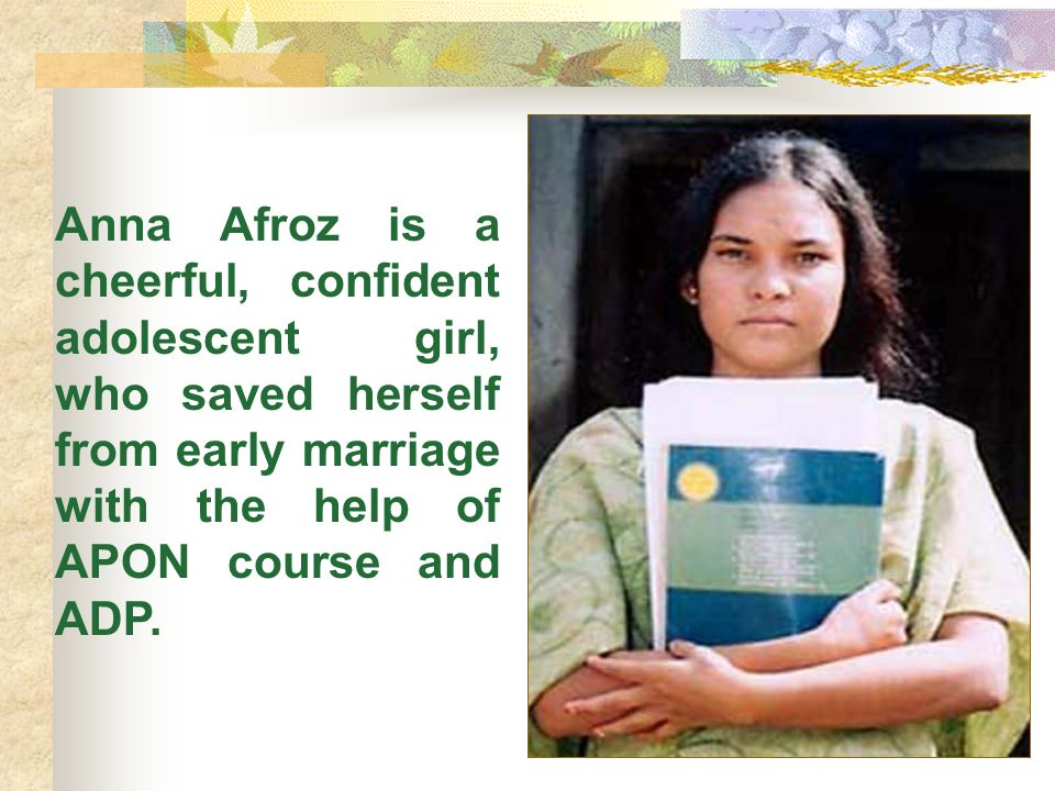 Anna Afroz is a cheerful, confident adolescent girl, who saved herself from early marriage with the help of APON course and ADP.