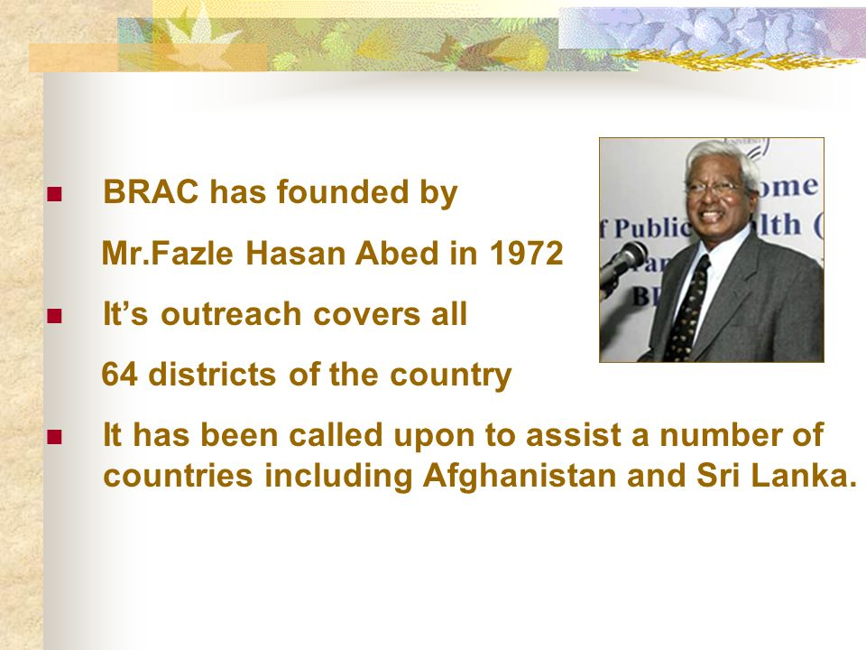 BRAC has founded by Mr.Fazle Hasan Abed in 1972. It's outreach covers all. 64 districts of the country.