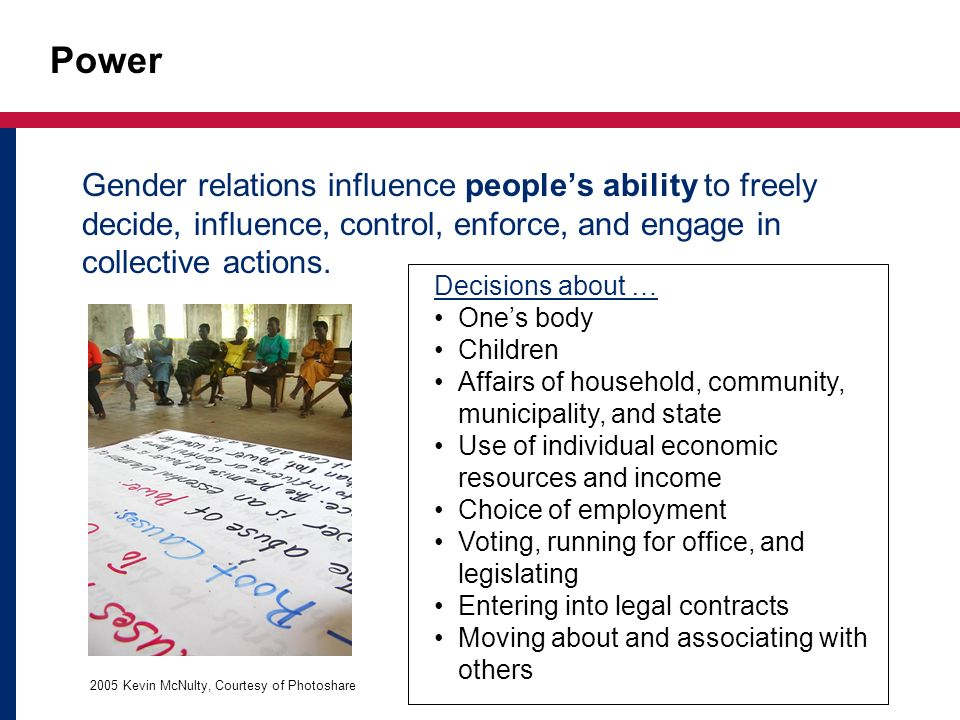 Power Gender relations influence people's ability to freely decide, influence, control, enforce, and engage in collective actions.