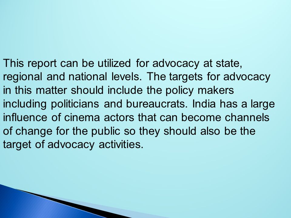 This report can be utilized for advocacy at state, regional and national levels. The targets for advocacy in this matter should include the policy makers including politicians and bureaucrats. India has a large influence of cinema actors that can become channels of change for the public so they should also be the target of advocacy activities.