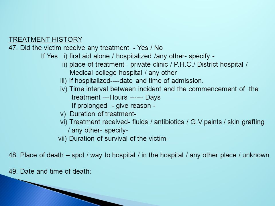 TREATMENT HISTORY 47. Did the victim receive any treatment - Yes / No. If Yes i) first aid alone / hospitalized /any other- specify -