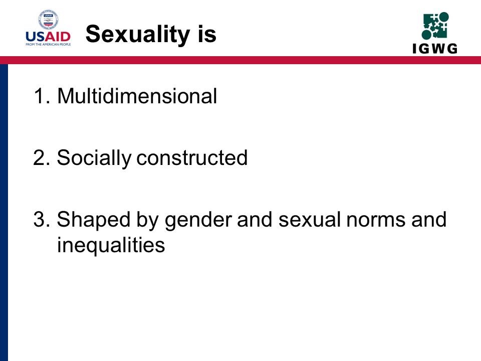 Sexuality is Multidimensional 2. Socially constructed