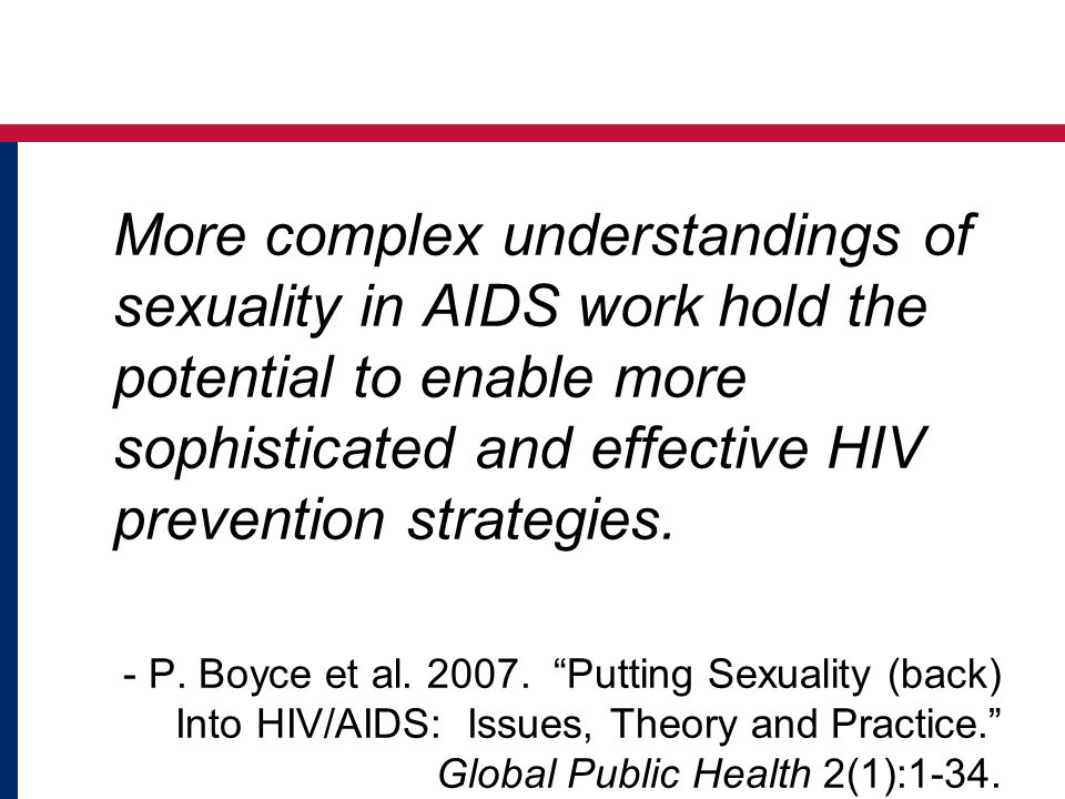 More complex understandings of sexuality in AIDS work hold the potential to enable more sophisticated and effective HIV prevention strategies. - P. Boyce et al. 2007. Putting Sexuality (back) Into HIV/AIDS: Issues, Theory and Practice. Global Public Health 2(1):1-34.