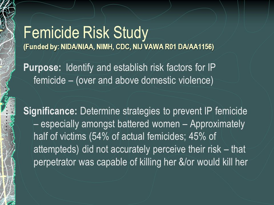 Femicide Risk Study (Funded by: NIDA/NIAA, NIMH, CDC, NIJ VAWA R01 DA/AA1156)