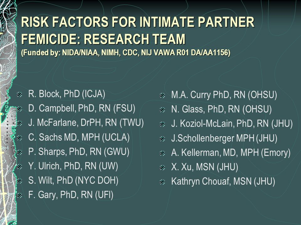 RISK FACTORS FOR INTIMATE PARTNER FEMICIDE: RESEARCH TEAM (Funded by: NIDA/NIAA, NIMH, CDC, NIJ VAWA R01 DA/AA1156)