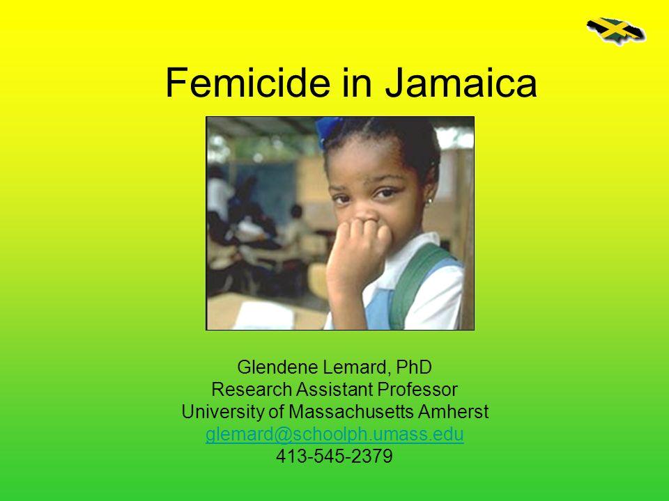 Femicide in Jamaica Glendene Lemard, PhD Research Assistant Professor
