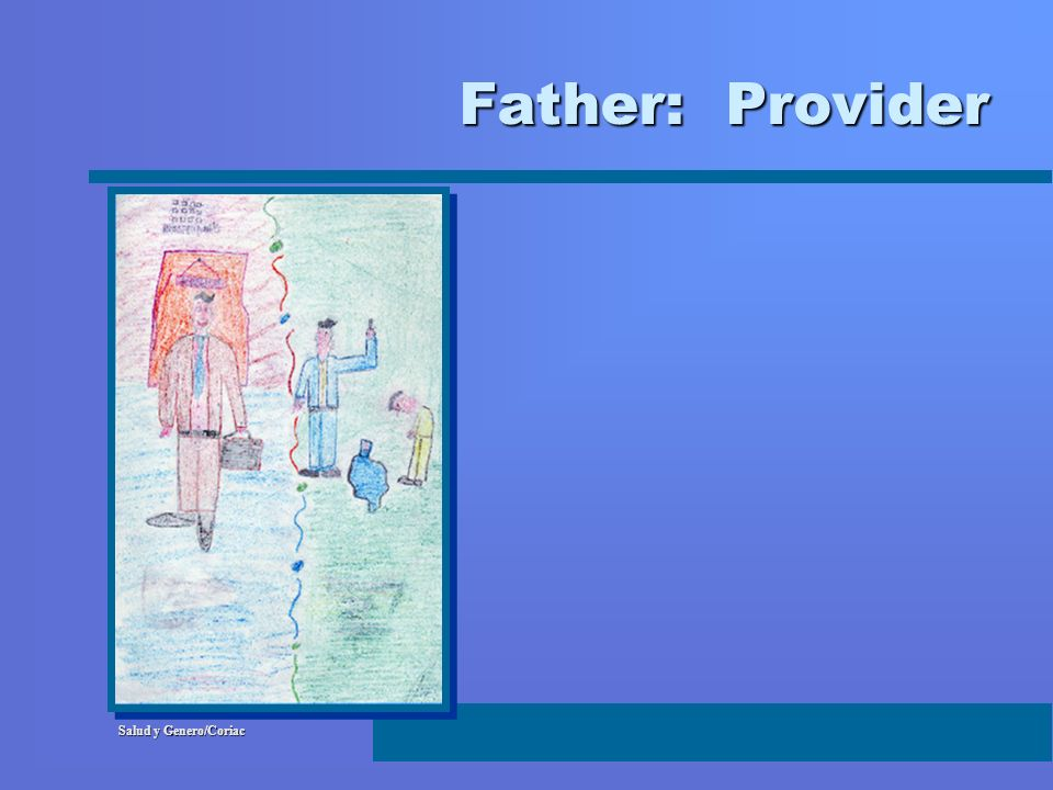 Father: Provider Just as there are multiple ways of being a MAN, there are different ways of being a FATHER.