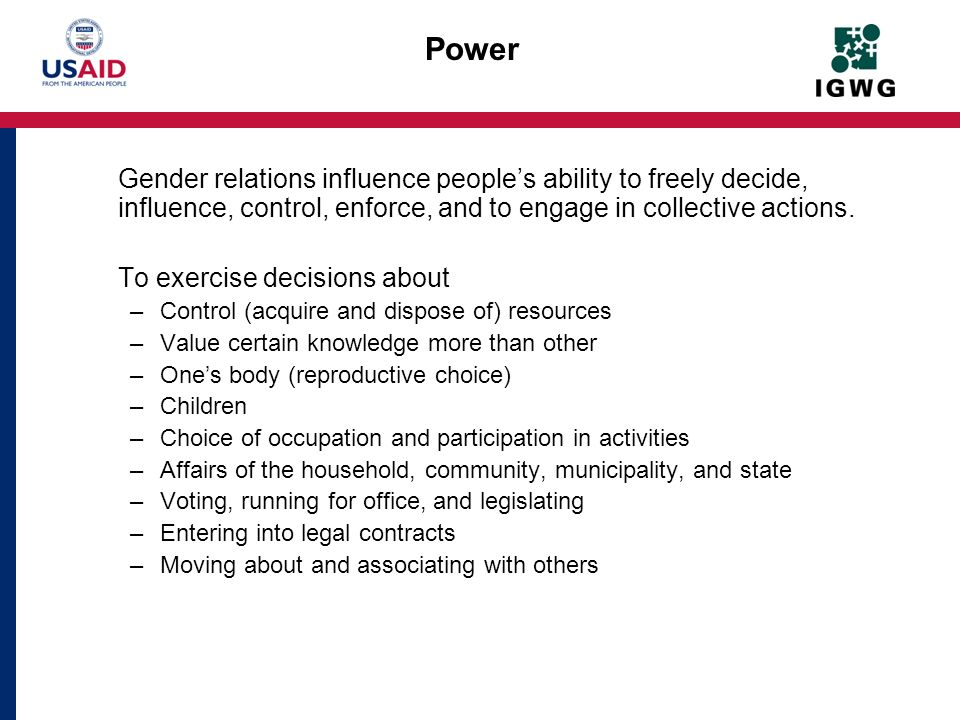 Power Gender relations influence people's ability to freely decide, influence, control, enforce, and to engage in collective actions.