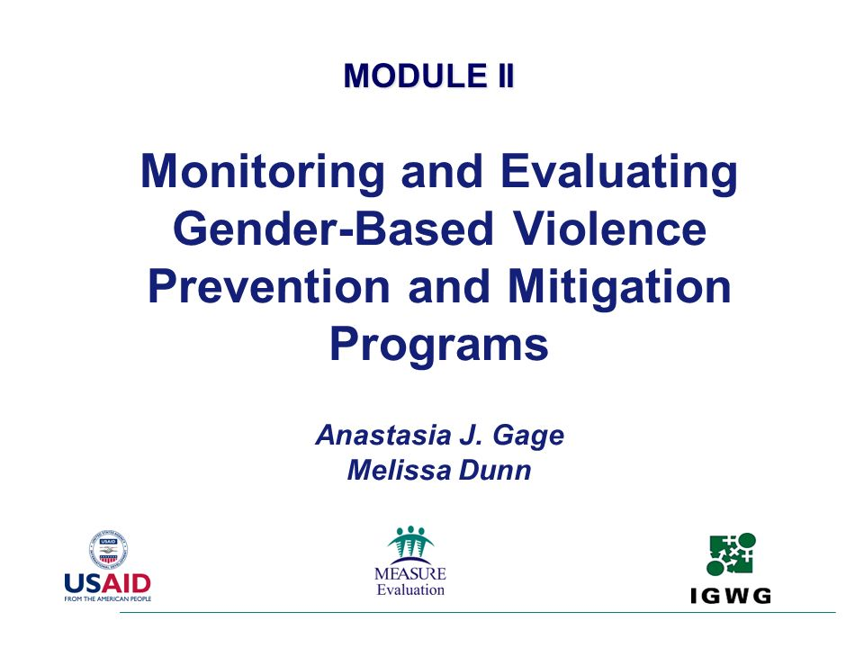 MODULE II Monitoring and Evaluating Gender-Based Violence Prevention and Mitigation Programs Anastasia J.