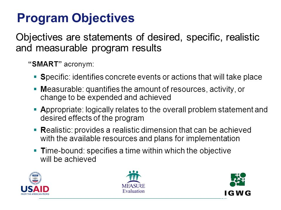 Program Objectives Objectives are statements of desired, specific, realistic and measurable program results.