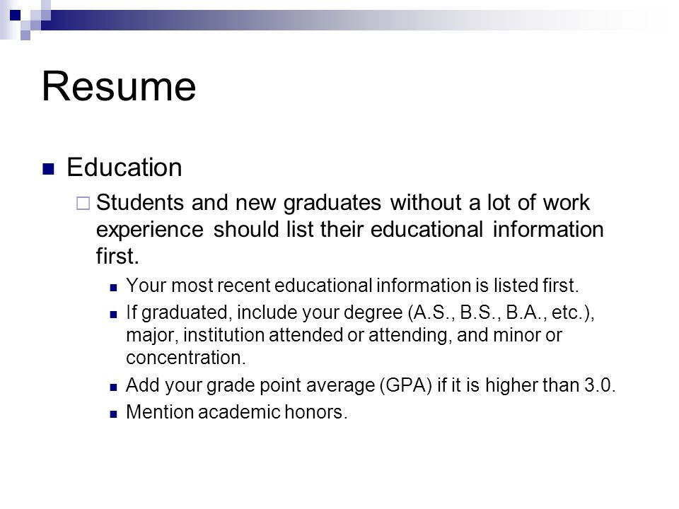 Resume Education. Students and new graduates without a lot of work experience should list their educational information first.