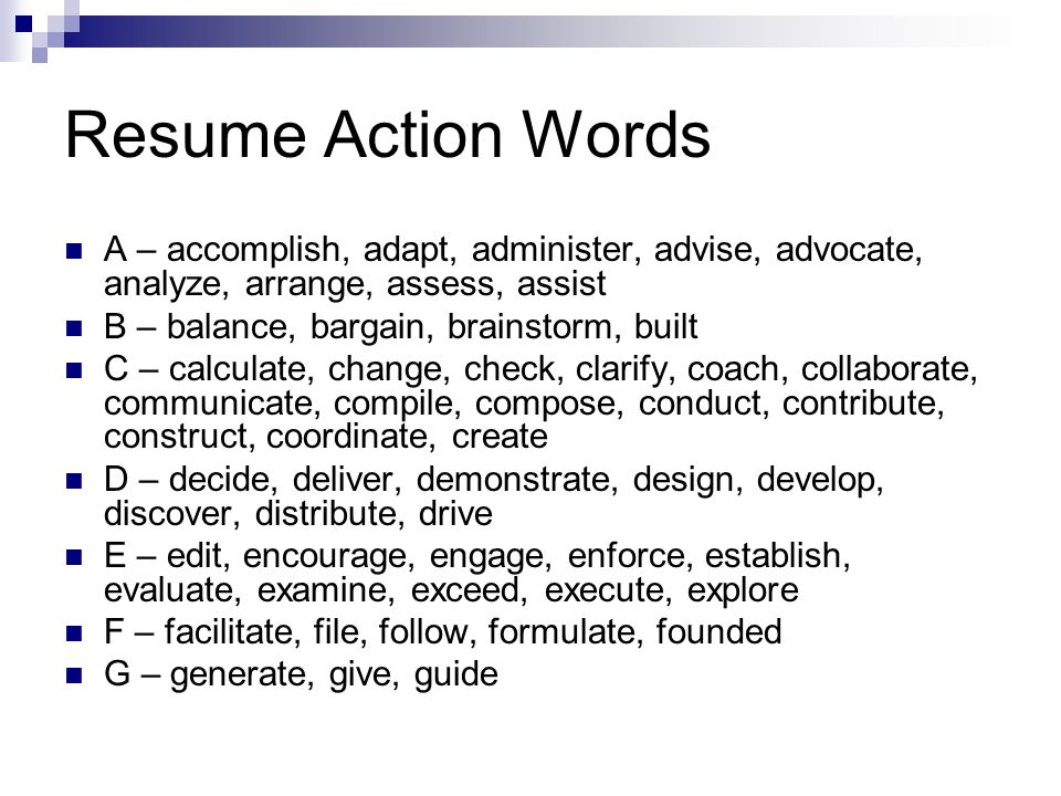 Resume Action Words A – accomplish, adapt, administer, advise, advocate, analyze, arrange, assess, assist.