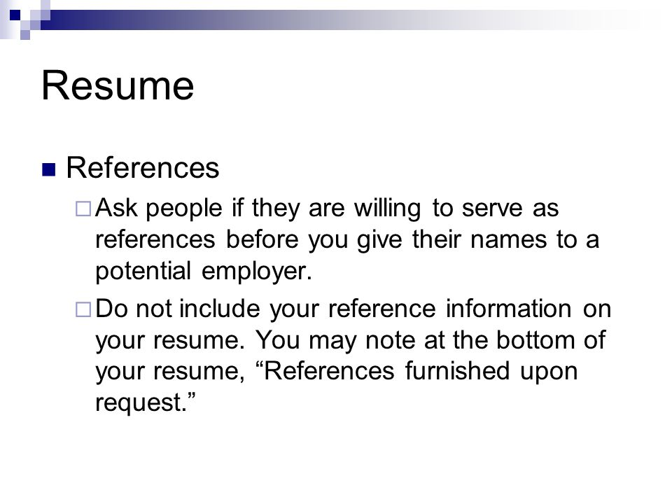 Resume References. Ask people if they are willing to serve as references before you give their names to a potential employer.