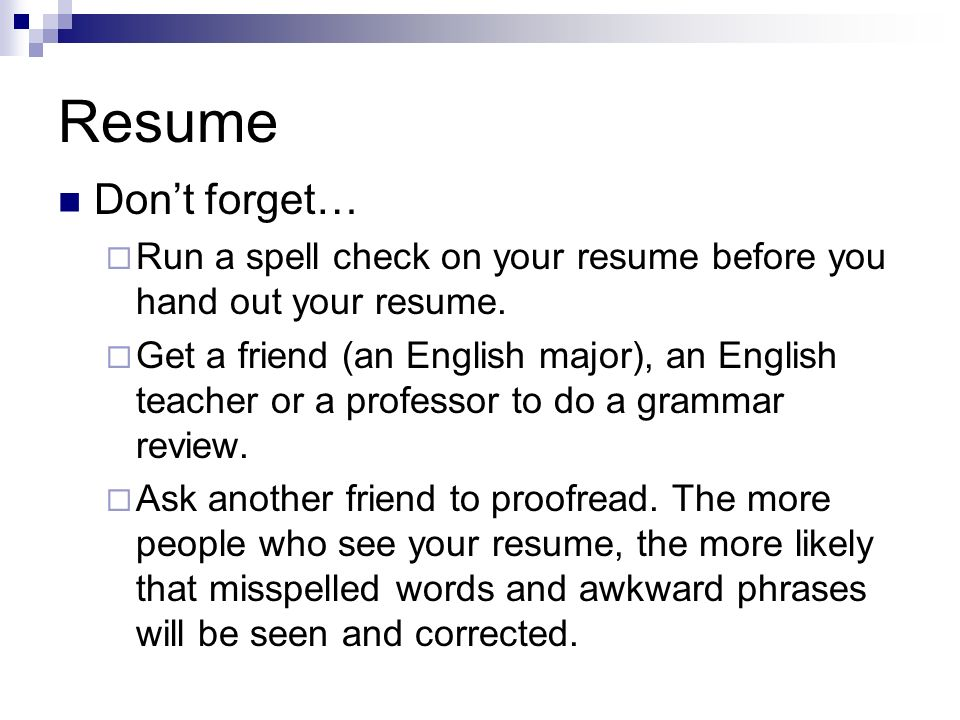 Resume Don't forget… Run a spell check on your resume before you hand out your resume.