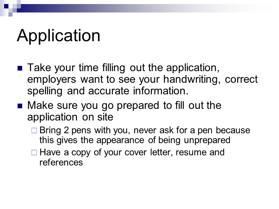 Application Take your time filling out the application, employers want to see your handwriting, correct spelling and accurate information.