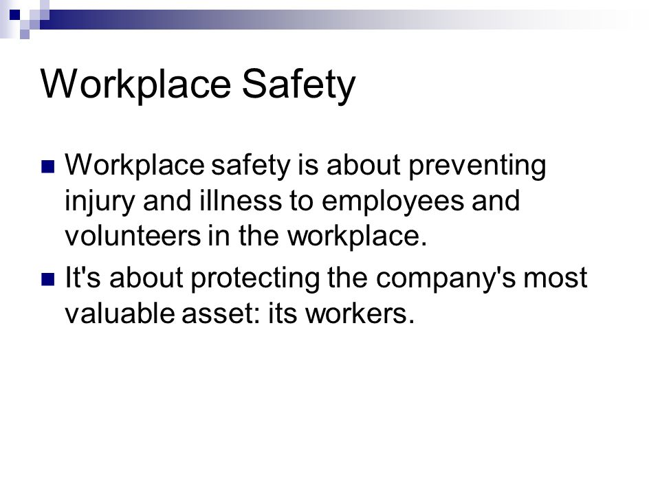 Workplace Safety Workplace safety is about preventing injury and illness to employees and volunteers in the workplace.
