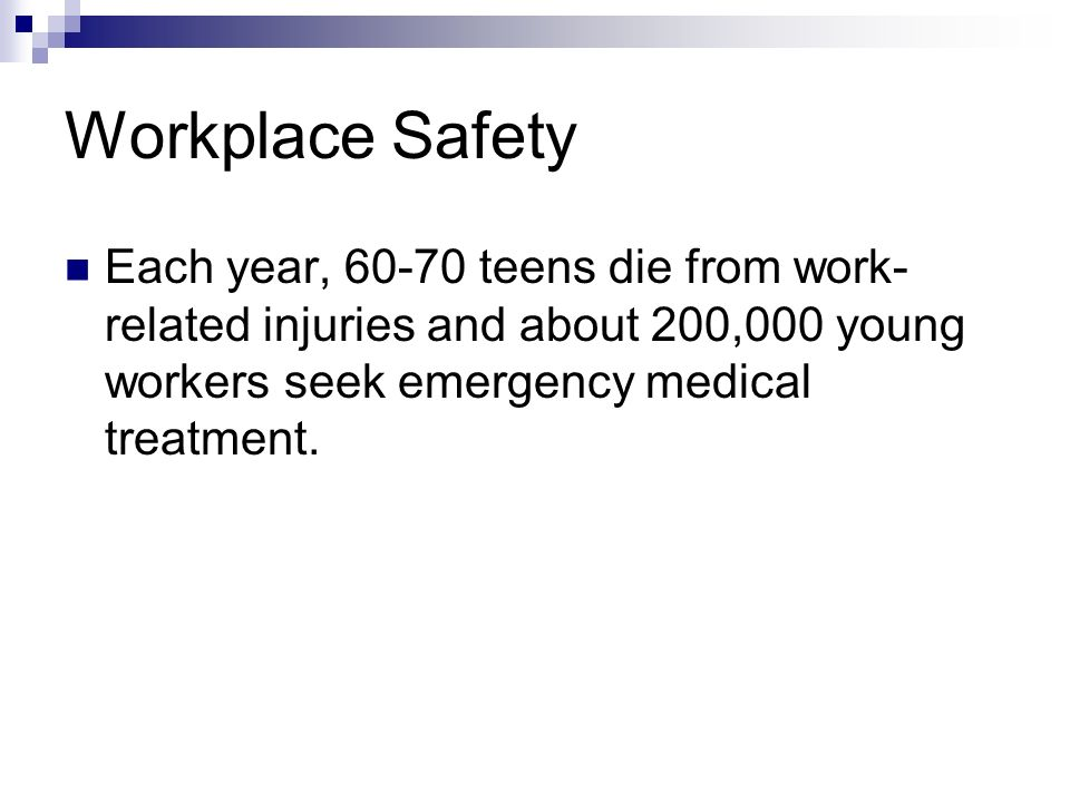 Workplace Safety Each year, 60-70 teens die from work-related injuries and about 200,000 young workers seek emergency medical treatment.