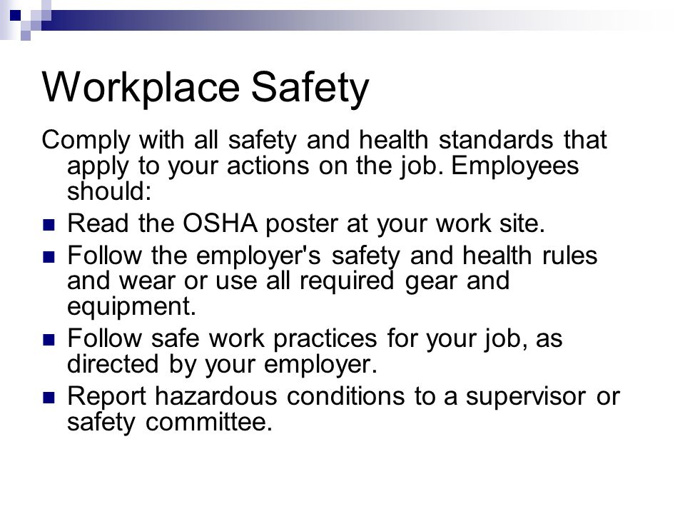 Workplace Safety Comply with all safety and health standards that apply to your actions on the job. Employees should: