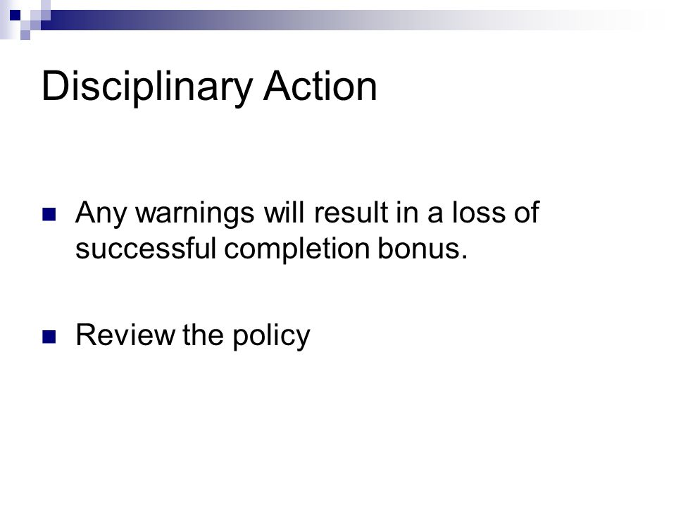 Disciplinary Action Any warnings will result in a loss of successful completion bonus.
