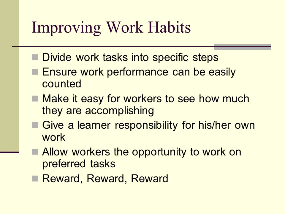 Improving Work Habits Divide work tasks into specific steps
