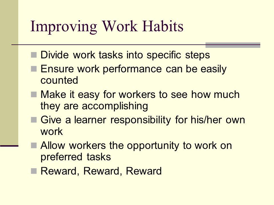 Improving Work Habits Divide work tasks into specific steps