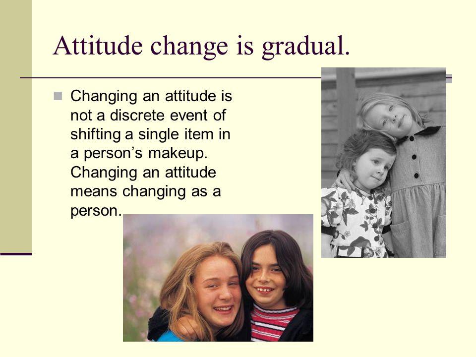 Attitude change is gradual.