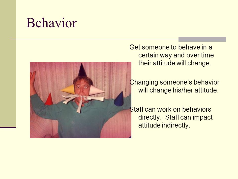 Behavior Get someone to behave in a certain way and over time their attitude will change. Changing someone's behavior will change his/her attitude.