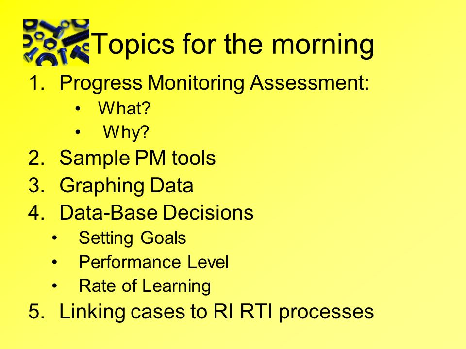 Topics for the morning Progress Monitoring Assessment: Sample PM tools