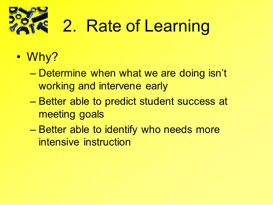 2. Rate of Learning Why Determine when what we are doing isn't working and intervene early.
