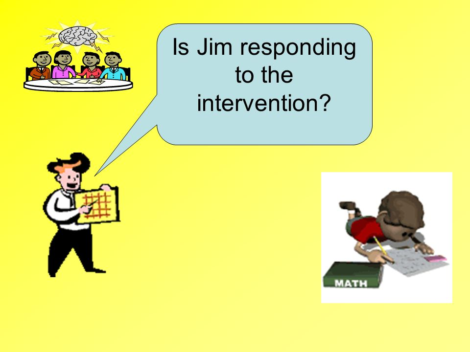Is Jim responding to the intervention