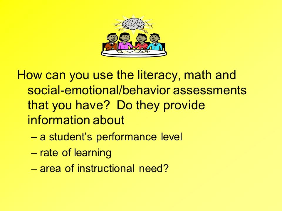 How can you use the literacy, math and social-emotional/behavior assessments that you have Do they provide information about