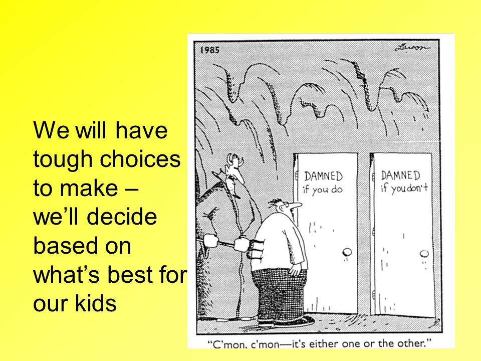 We will have tough choices to make – we'll decide based on what's best for our kids