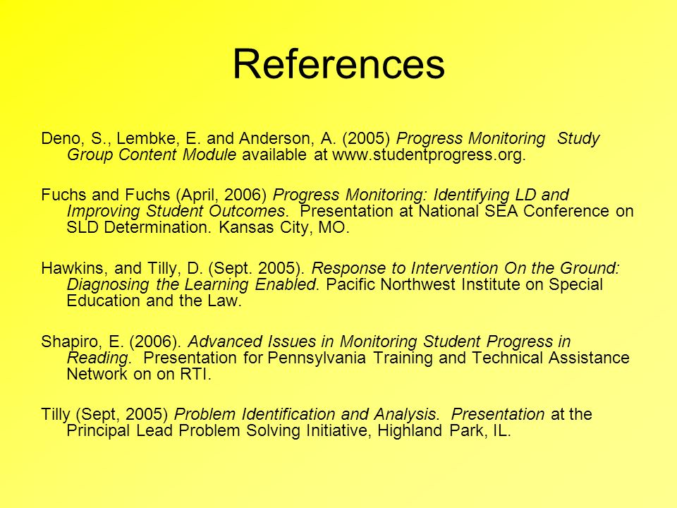 References Deno, S., Lembke, E. and Anderson, A. (2005) Progress Monitoring Study Group Content Module available at www.studentprogress.org.