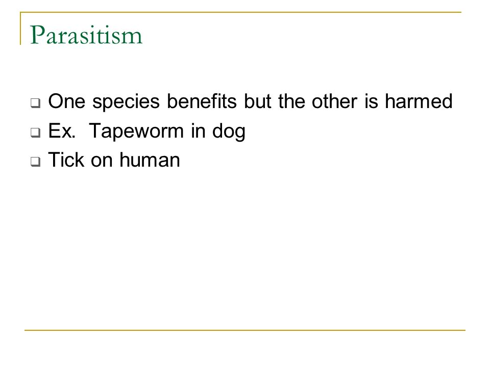 Parasitism One species benefits but the other is harmed