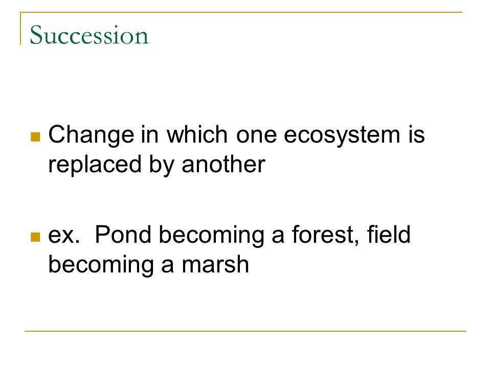 Succession Change in which one ecosystem is replaced by another