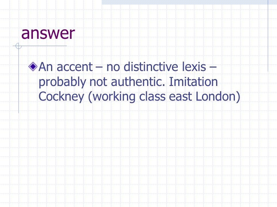 answer An accent – no distinctive lexis – probably not authentic.