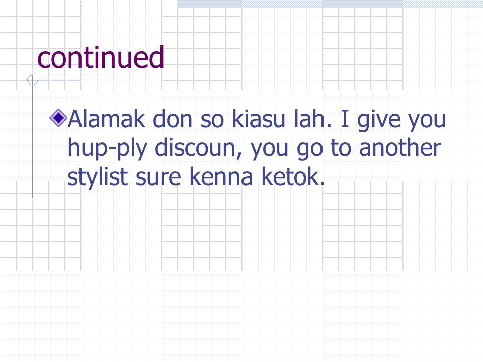 continued Alamak don so kiasu lah.