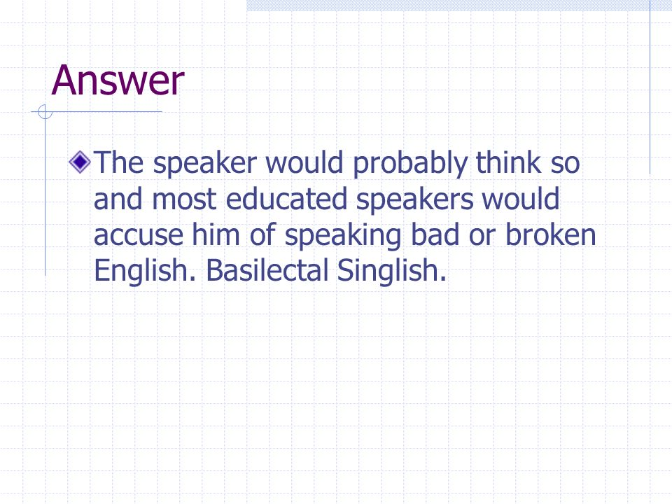 Answer The speaker would probably think so and most educated speakers would accuse him of speaking bad or broken English.
