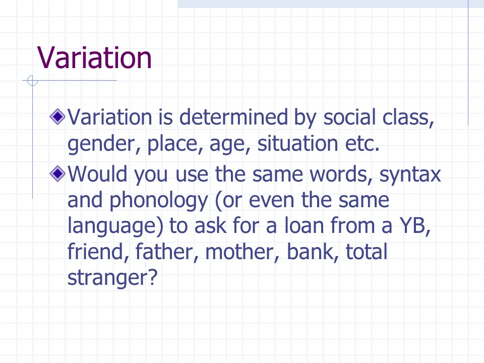 Variation Variation is determined by social class, gender, place, age, situation etc.