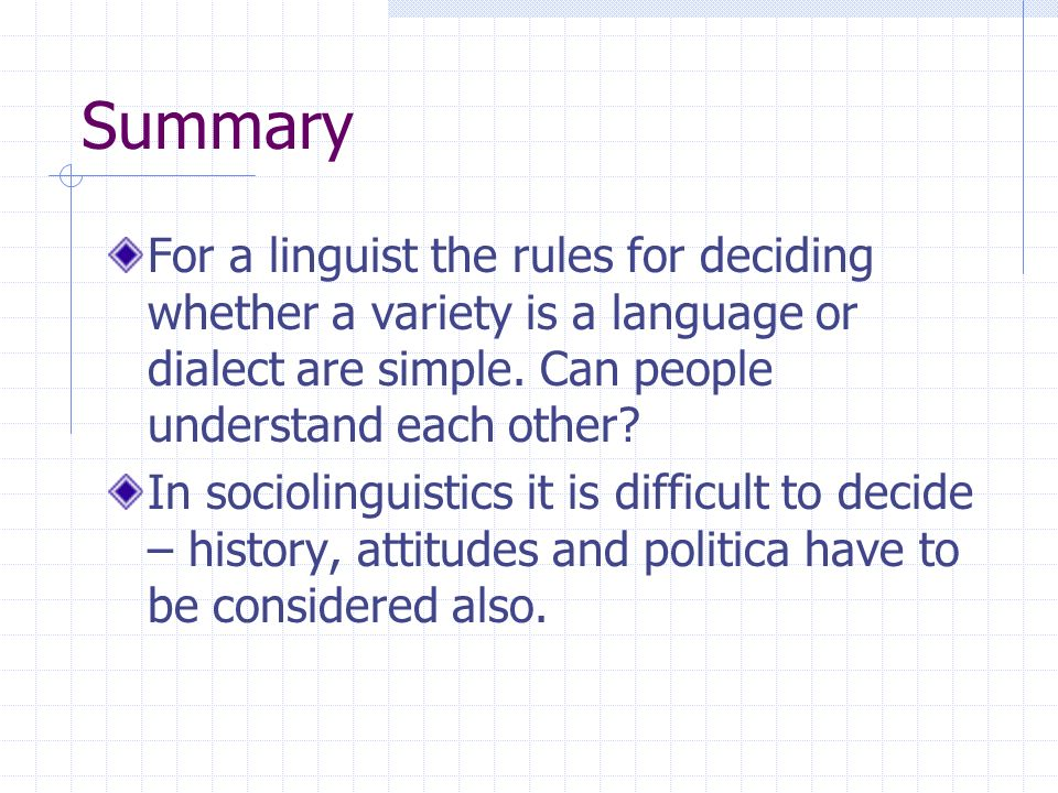 Summary For a linguist the rules for deciding whether a variety is a language or dialect are simple. Can people understand each other