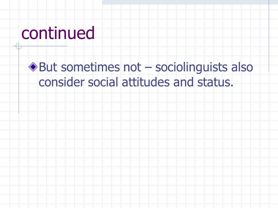 continued But sometimes not – sociolinguists also consider social attitudes and status.
