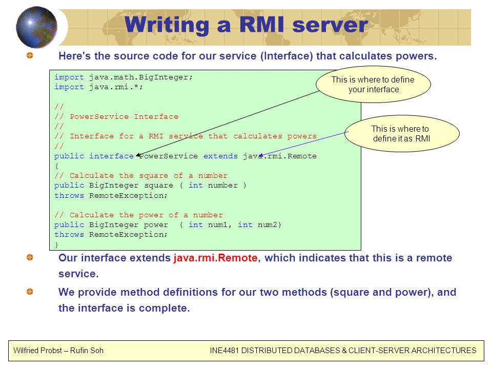 Writing a RMI server Here s the source code for our service (Interface) that calculates powers.