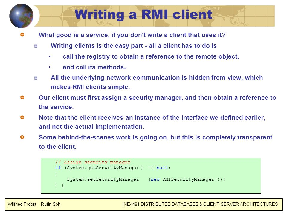Writing a RMI client What good is a service, if you don t write a client that uses it Writing clients is the easy part - all a client has to do is.