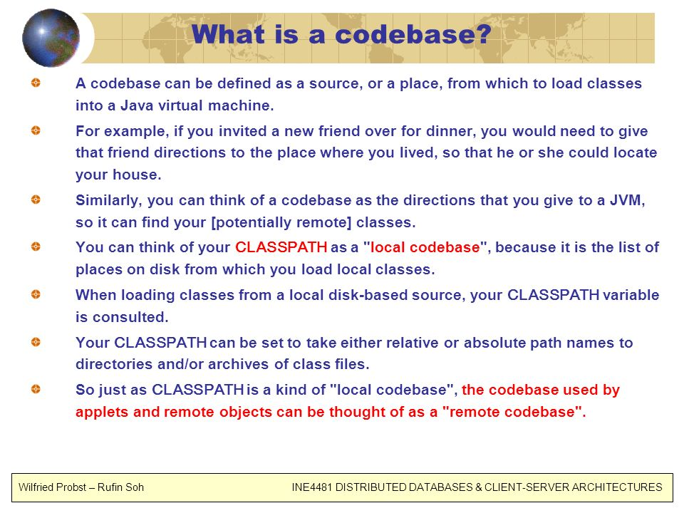What is a codebase A codebase can be defined as a source, or a place, from which to load classes into a Java virtual machine.