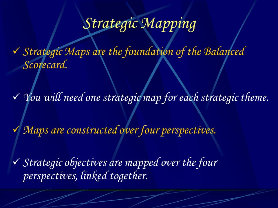 Strategic Mapping Strategic Maps are the foundation of the Balanced Scorecard. You will need one strategic map for each strategic theme.