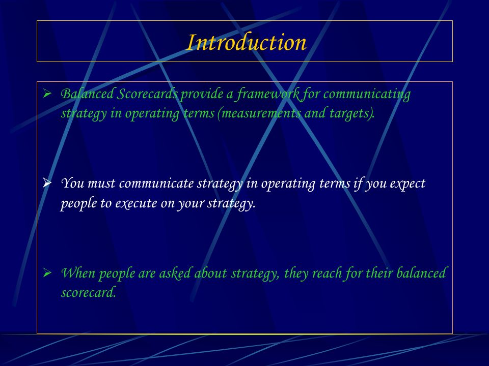 Introduction Balanced Scorecards provide a framework for communicating strategy in operating terms (measurements and targets).