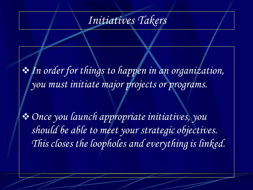 Initiatives Takers In order for things to happen in an organization, you must initiate major projects or programs.