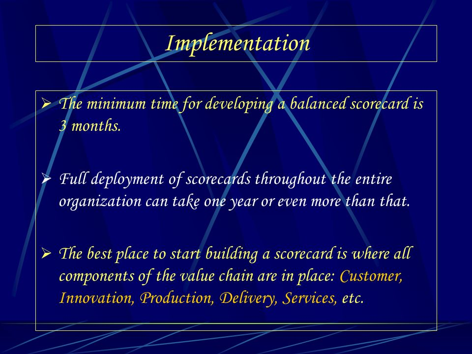 Implementation The minimum time for developing a balanced scorecard is 3 months.