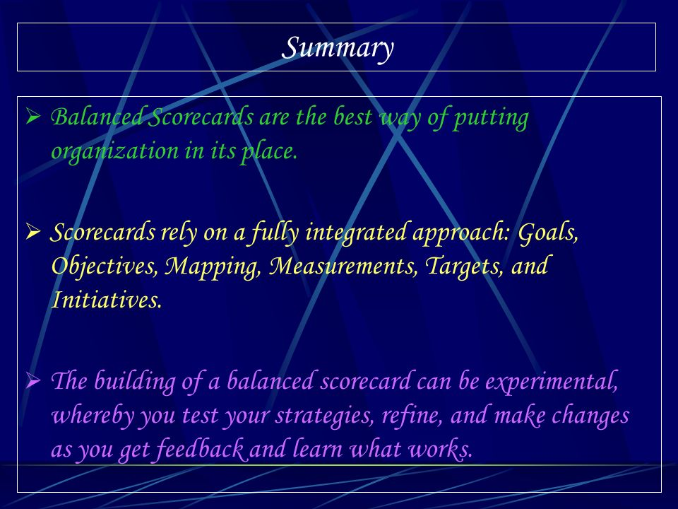 Summary Balanced Scorecards are the best way of putting organization in its place.