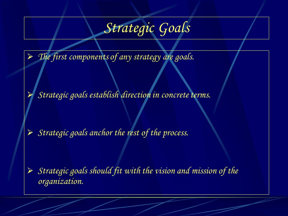 Strategic Goals The first components of any strategy are goals.